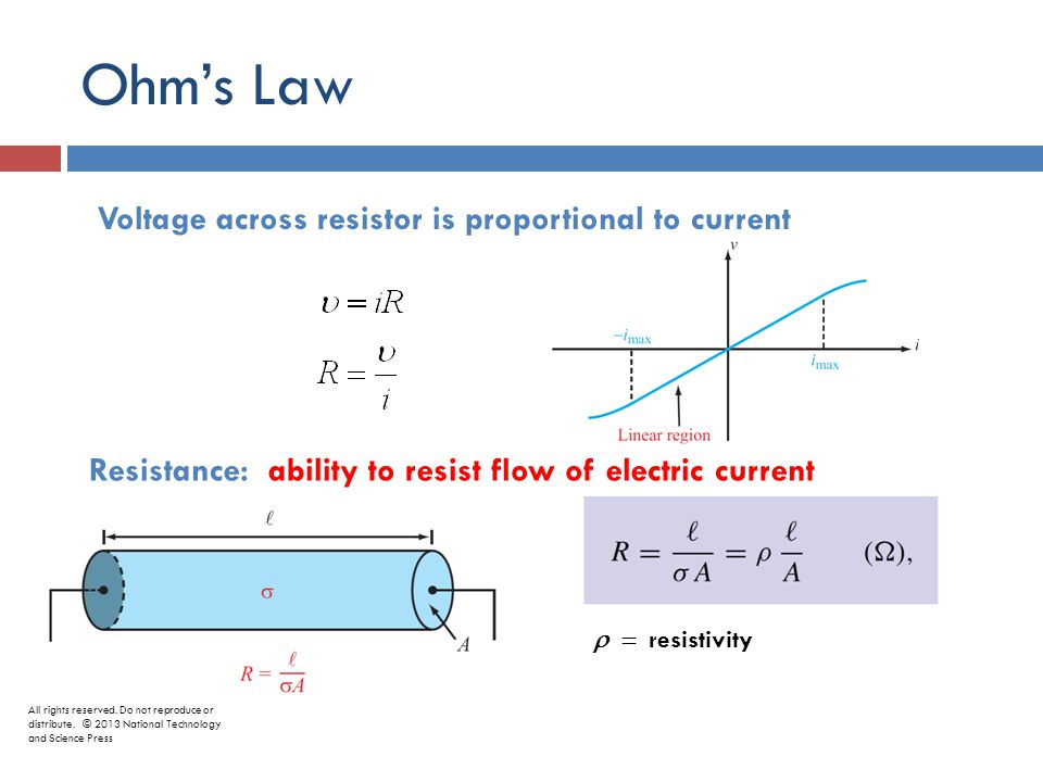 Ohm's Law Voltage across resistor is proportional to current Resistance: ability to resist flow of electric current  resistivity All rights reserved.