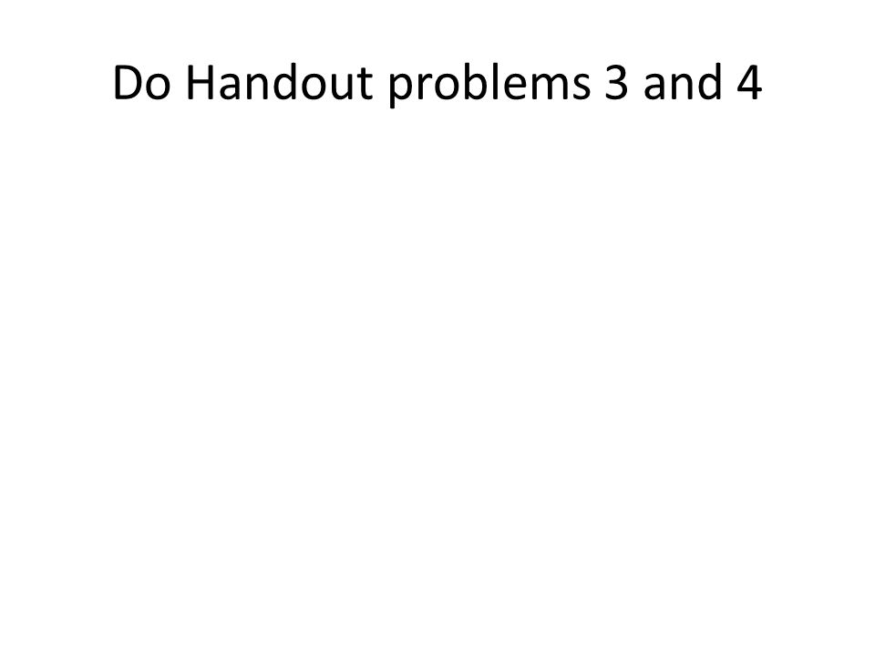 Do Handout problems 3 and 4
