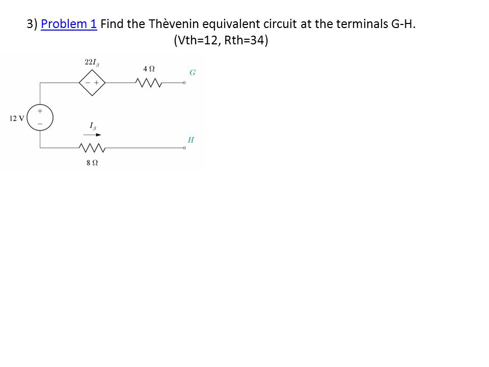 3) Problem 1 Find the Thèvenin equivalent circuit at the terminals G-H. (Vth=12, Rth=34)Problem 1