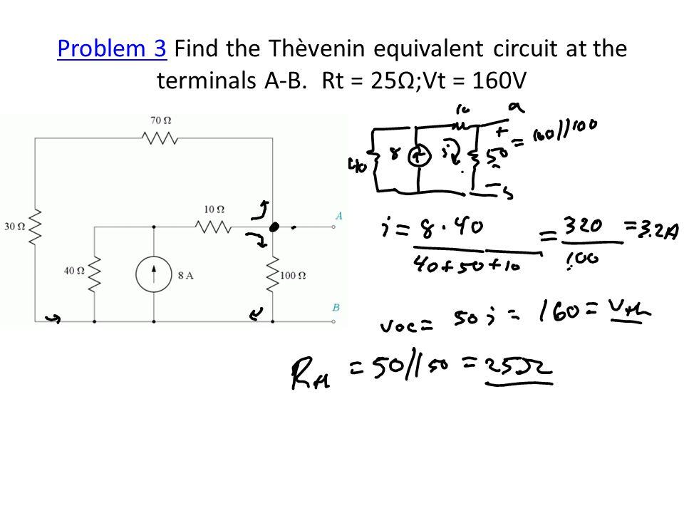 Problem 3Problem 3 Find the Thèvenin equivalent circuit at the terminals A-B. Rt = 25Ω;Vt = 160V
