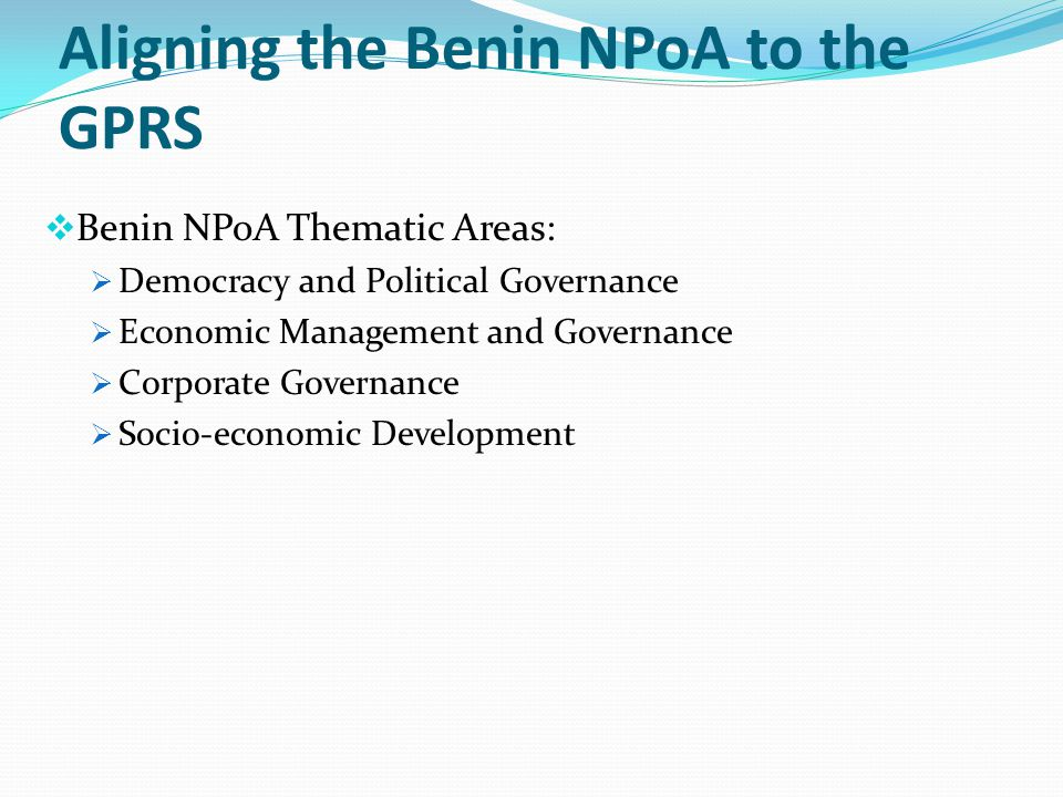 Aligning the Benin NPoA to the GPRS  Benin NPoA Thematic Areas:  Democracy and Political Governance  Economic Management and Governance  Corporate Governance  Socio-economic Development
