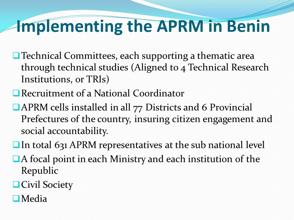 Implementing the APRM in Benin  Technical Committees, each supporting a thematic area through technical studies (Aligned to 4 Technical Research Institutions, or TRIs)  Recruitment of a National Coordinator  APRM cells installed in all 77 Districts and 6 Provincial Prefectures of the country, insuring citizen engagement and social accountability.