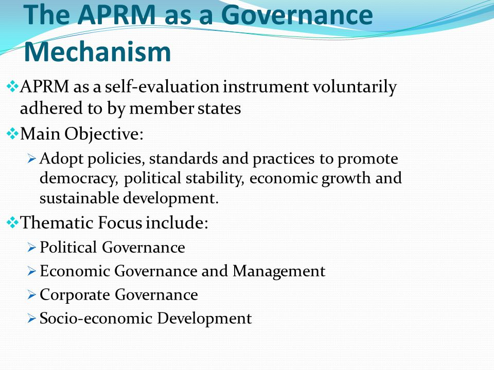 The APRM as a Governance Mechanism  APRM as a self-evaluation instrument voluntarily adhered to by member states  Main Objective:  Adopt policies, standards and practices to promote democracy, political stability, economic growth and sustainable development.