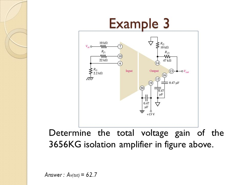 Example 3 Determine the total voltage gain of the 3656KG isolation amplifier in figure above. Answer : A v(tot) = 62.7