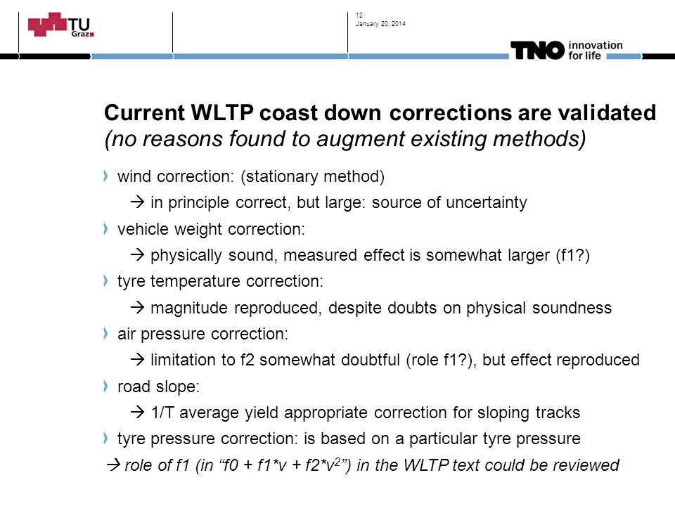 Current WLTP coast down corrections are validated (no reasons found to augment existing methods) wind correction: (stationary method)  in principle correct, but large: source of uncertainty vehicle weight correction:  physically sound, measured effect is somewhat larger (f1?) tyre temperature correction:  magnitude reproduced, despite doubts on physical soundness air pressure correction:  limitation to f2 somewhat doubtful (role f1?), but effect reproduced road slope:  1/T average yield appropriate correction for sloping tracks tyre pressure correction: is based on a particular tyre pressure  role of f1 (in f0 + f1*v + f2*v 2 ) in the WLTP text could be reviewed January 20, 2014 12