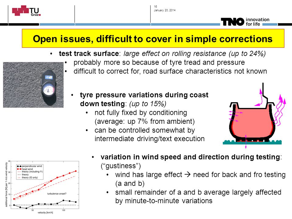 Open issues, difficult to cover in simple corrections January 20, 2014 16 test track surface: large effect on rolling resistance (up to 24%) probably more so because of tyre tread and pressure difficult to correct for, road surface characteristics not known tyre pressure variations during coast down testing: (up to 15%) not fully fixed by conditioning (average: up 7% from ambient) can be controlled somewhat by intermediate driving/text execution variation in wind speed and direction during testing: ( gustiness ) wind has large effect  need for back and fro testing (a and b) small remainder of a and b average largely affected by minute-to-minute variations