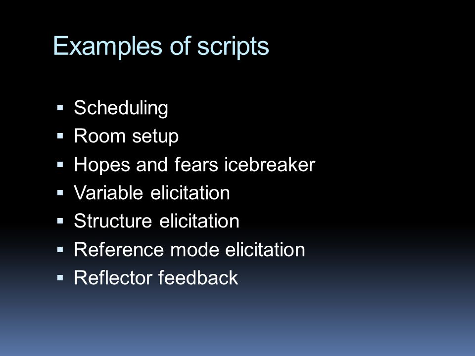 Examples of scripts  Scheduling  Room setup  Hopes and fears icebreaker  Variable elicitation  Structure elicitation  Reference mode elicitation  Reflector feedback