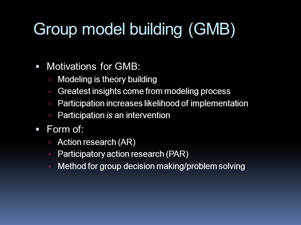 Group model building (GMB)  Motivations for GMB:  Modeling is theory building  Greatest insights come from modeling process  Participation increases likelihood of implementation  Participation is an intervention  Form of:  Action research (AR)  Participatory action research (PAR)  Method for group decision making/problem solving