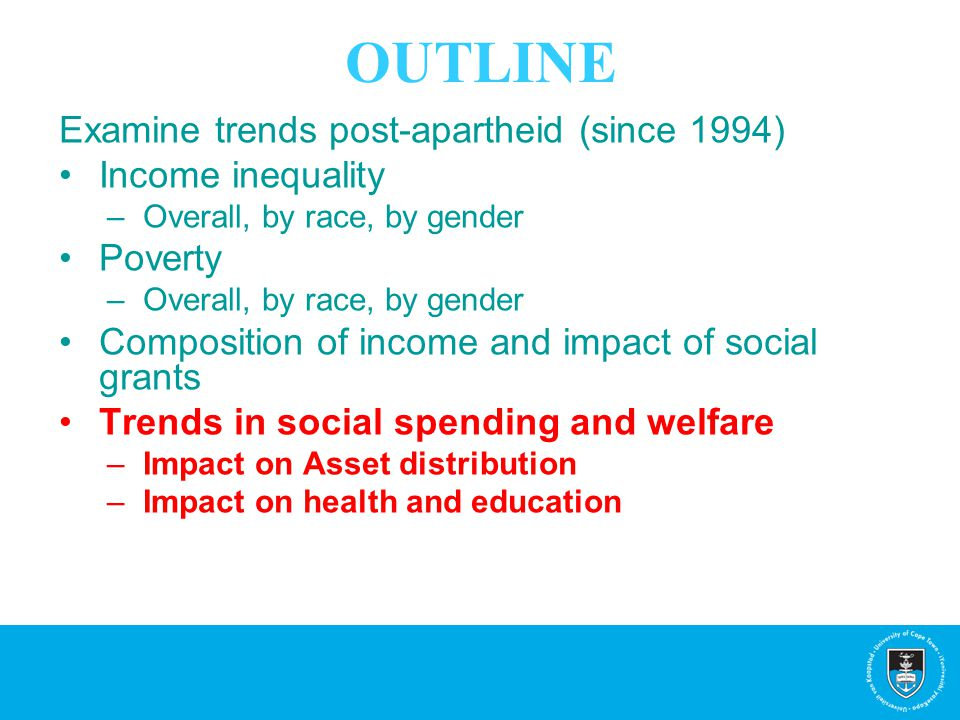 OUTLINE Examine trends post-apartheid (since 1994) Income inequality –Overall, by race, by gender Poverty –Overall, by race, by gender Composition of income and impact of social grants Trends in social spending and welfare –Impact on Asset distribution –Impact on health and education