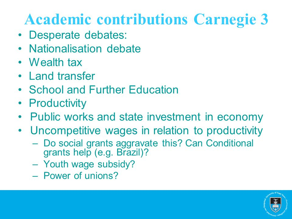Academic contributions Carnegie 3 Desperate debates: Nationalisation debate Wealth tax Land transfer School and Further Education Productivity Public works and state investment in economy Uncompetitive wages in relation to productivity –Do social grants aggravate this.