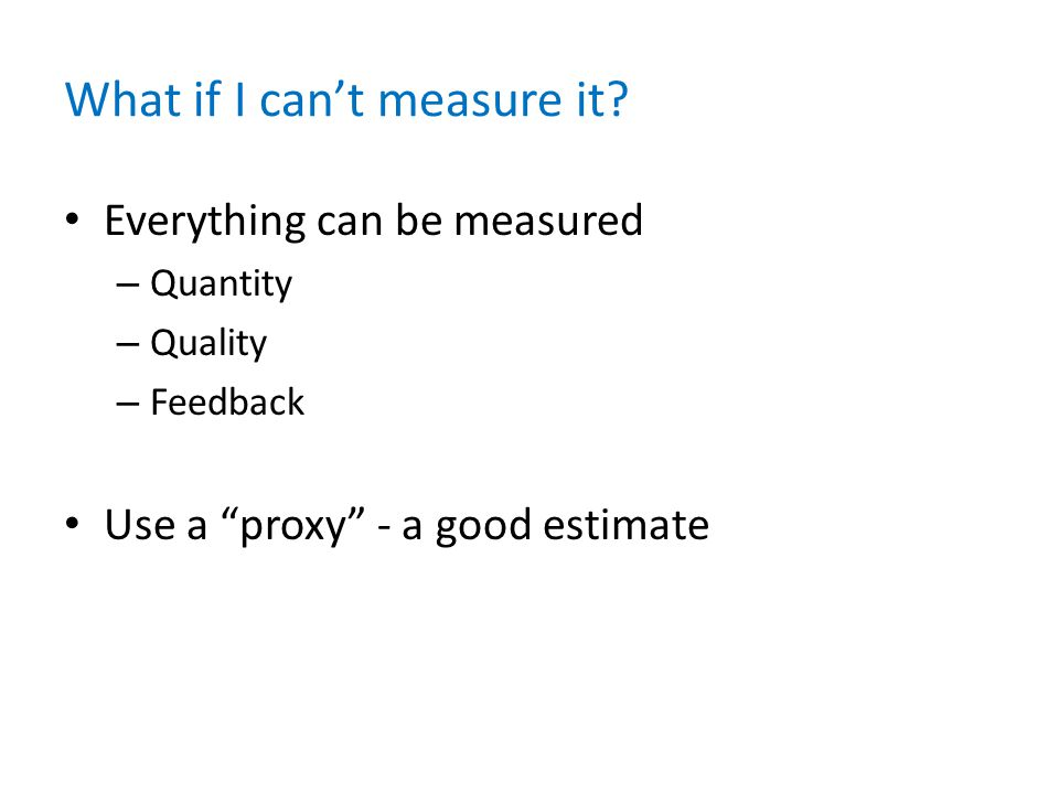 """What if I can't measure it? Everything can be measured – Quantity – Quality – Feedback Use a """"proxy"""" - a good estimate"""