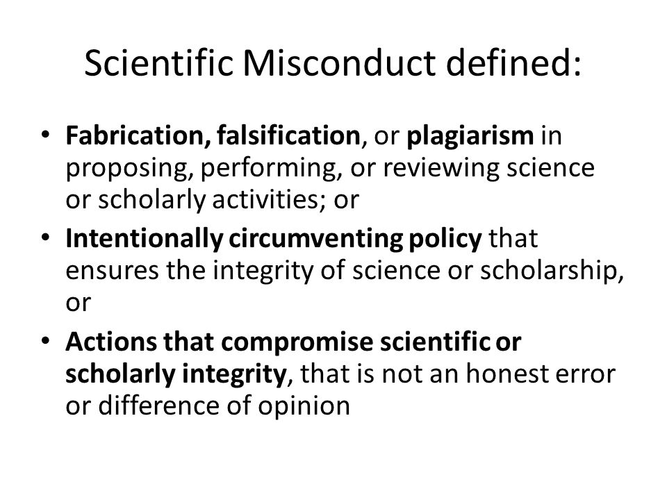 Scientific Misconduct defined: Fabrication, falsification, or plagiarism in proposing, performing, or reviewing science or scholarly activities; or Intentionally circumventing policy that ensures the integrity of science or scholarship, or Actions that compromise scientific or scholarly integrity, that is not an honest error or difference of opinion
