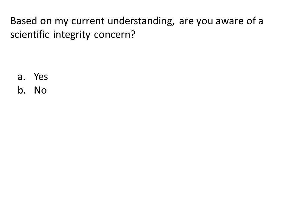Based on my current understanding, are you aware of a scientific integrity concern? a.Yes b.No