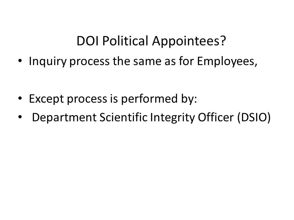 DOI Political Appointees? Inquiry process the same as for Employees, Except process is performed by: Department Scientific Integrity Officer (DSIO)