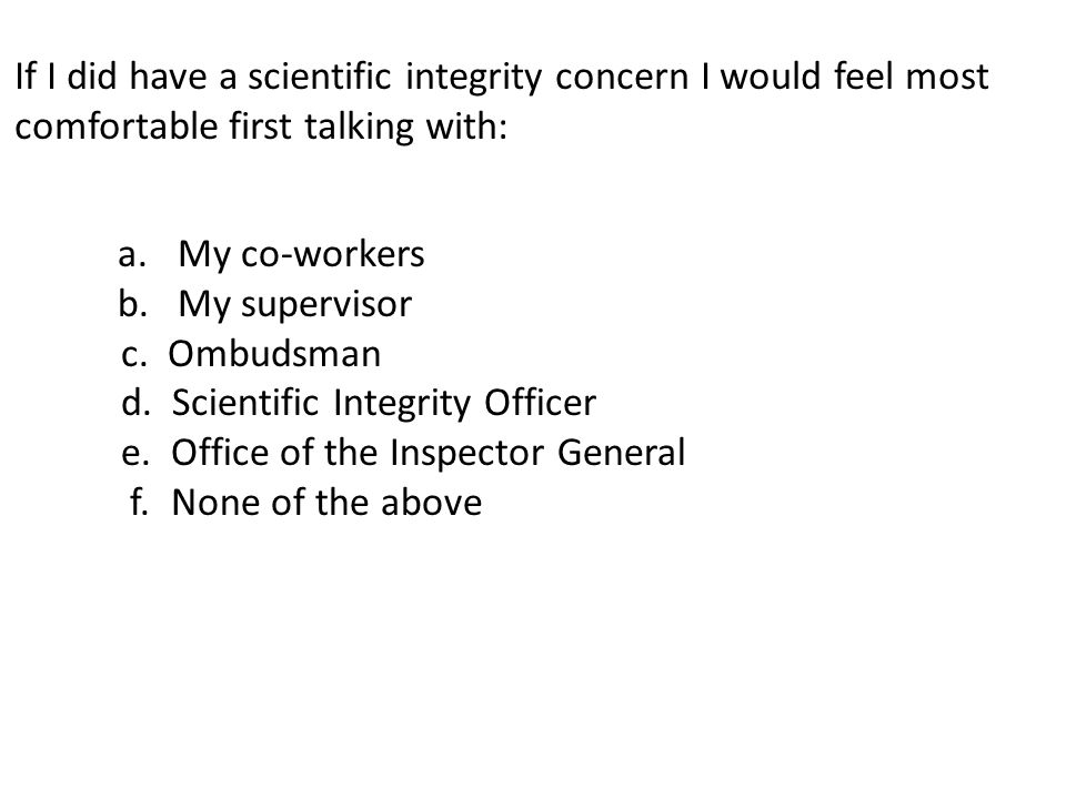 If I did have a scientific integrity concern I would feel most comfortable first talking with: a.My co-workers b.My supervisor c.