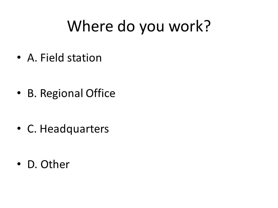 Where do you work? A. Field station B. Regional Office C. Headquarters D. Other