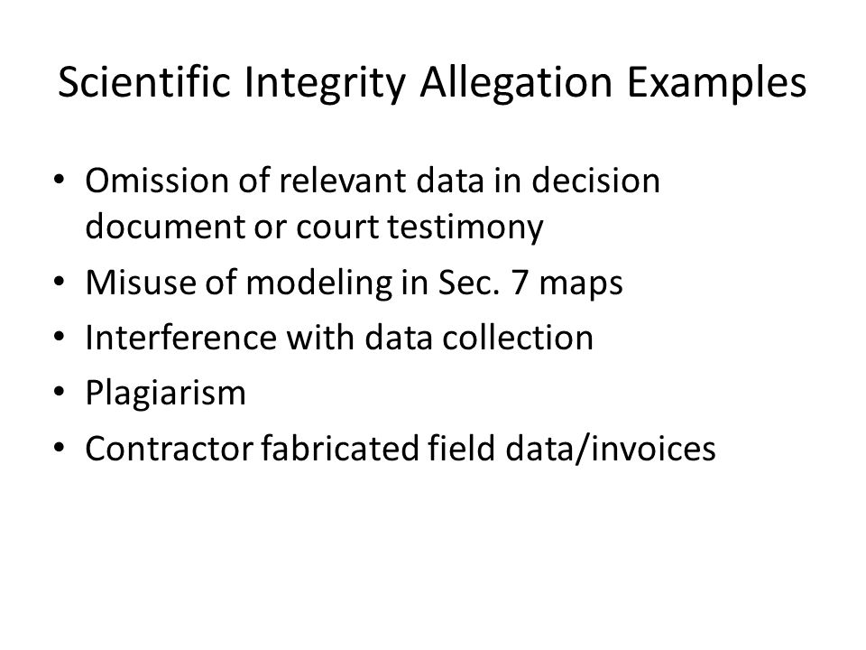 Scientific Integrity Allegation Examples Omission of relevant data in decision document or court testimony Misuse of modeling in Sec. 7 maps Interfere