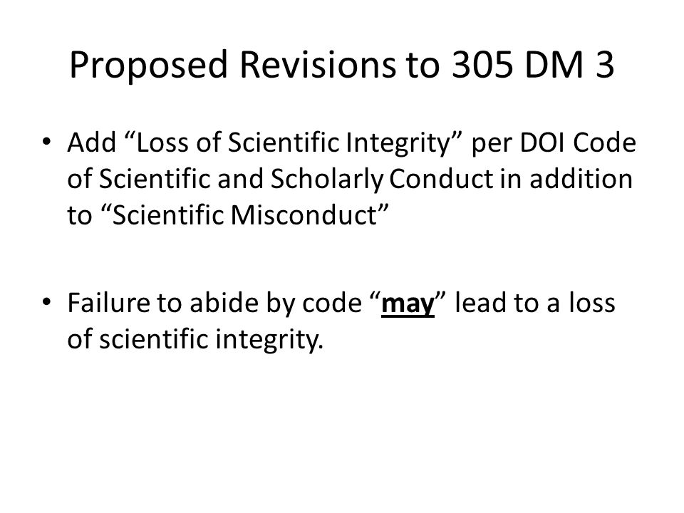 Proposed Revisions to 305 DM 3 Add Loss of Scientific Integrity per DOI Code of Scientific and Scholarly Conduct in addition to Scientific Misconduct Failure to abide by code may lead to a loss of scientific integrity.