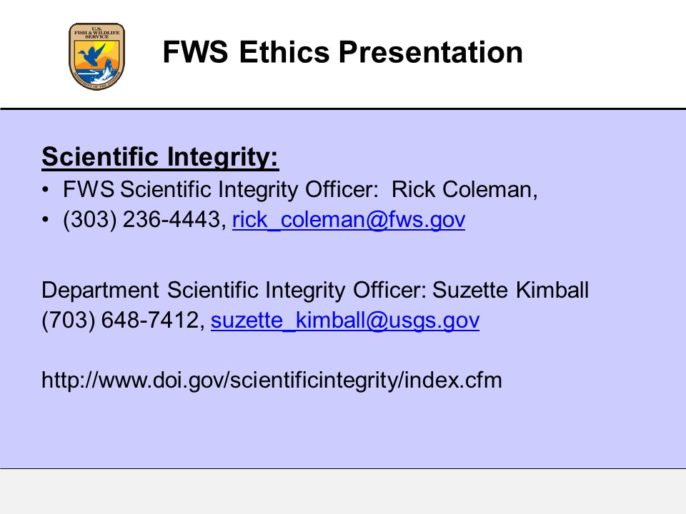 Scientific Integrity: FWS Scientific Integrity Officer: Rick Coleman, (303) 236-4443, rick_coleman@fws.govrick_coleman@fws.gov Department Scientific Integrity Officer: Suzette Kimball (703) 648-7412, suzette_kimball@usgs.govsuzette_kimball@usgs.gov http://www.doi.gov/scientificintegrity/index.cfm FWS Ethics Presentation