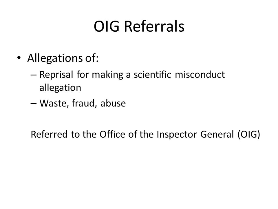 OIG Referrals Allegations of: – Reprisal for making a scientific misconduct allegation – Waste, fraud, abuse Referred to the Office of the Inspector G
