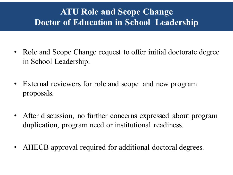 ATU Role and Scope Change Doctor of Education in School Leadership Role and Scope Change request to offer initial doctorate degree in School Leadership.