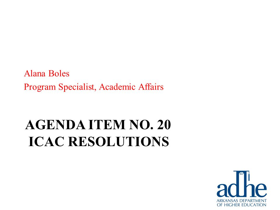 AGENDA ITEM NO. 20 ICAC RESOLUTIONS Alana Boles Program Specialist, Academic Affairs