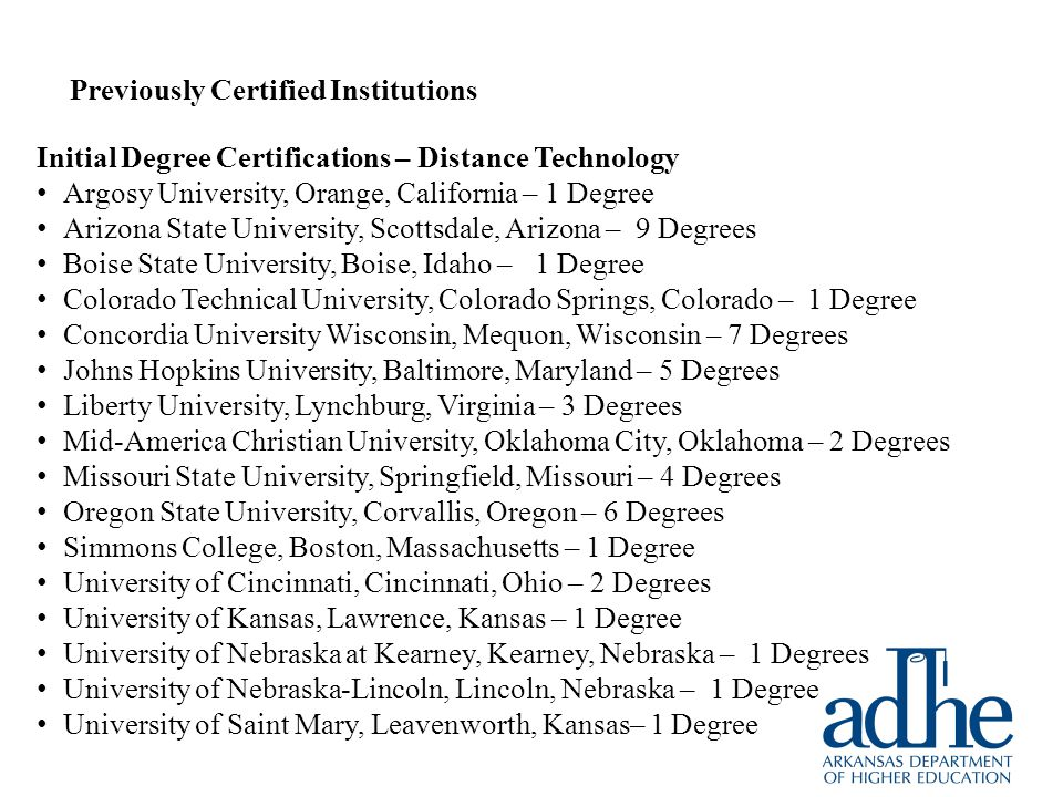 Previously Certified Institutions Initial Degree Certifications – Distance Technology Argosy University, Orange, California – 1 Degree Arizona State University, Scottsdale, Arizona – 9 Degrees Boise State University, Boise, Idaho – 1 Degree Colorado Technical University, Colorado Springs, Colorado – 1 Degree Concordia University Wisconsin, Mequon, Wisconsin – 7 Degrees Johns Hopkins University, Baltimore, Maryland – 5 Degrees Liberty University, Lynchburg, Virginia – 3 Degrees Mid-America Christian University, Oklahoma City, Oklahoma – 2 Degrees Missouri State University, Springfield, Missouri – 4 Degrees Oregon State University, Corvallis, Oregon – 6 Degrees Simmons College, Boston, Massachusetts – 1 Degree University of Cincinnati, Cincinnati, Ohio – 2 Degrees University of Kansas, Lawrence, Kansas – 1 Degree University of Nebraska at Kearney, Kearney, Nebraska – 1 Degrees University of Nebraska-Lincoln, Lincoln, Nebraska – 1 Degree University of Saint Mary, Leavenworth, Kansas– 1 Degree