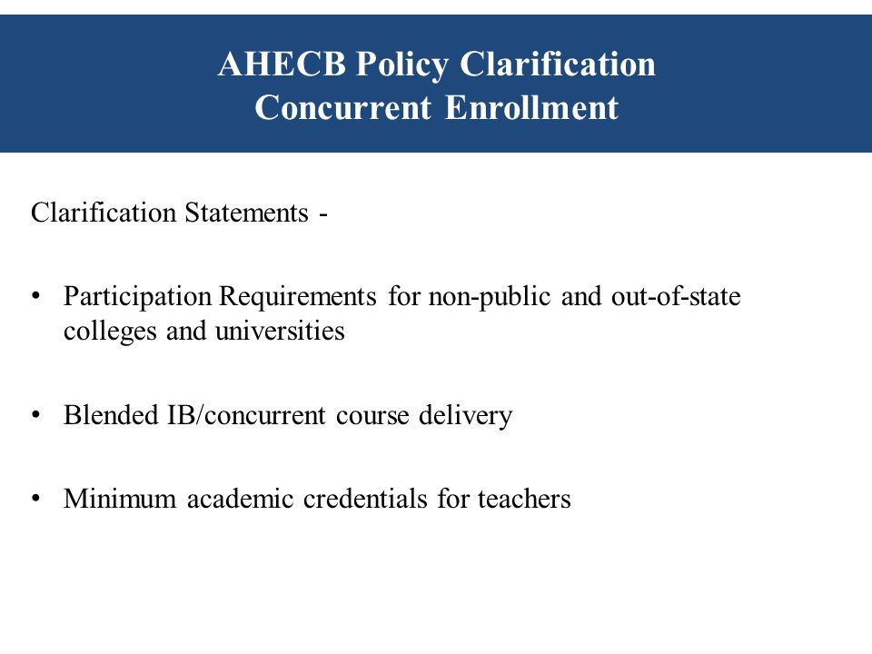 AHECB Policy Clarification Concurrent Enrollment Clarification Statements - Participation Requirements for non-public and out-of-state colleges and universities Blended IB/concurrent course delivery Minimum academic credentials for teachers
