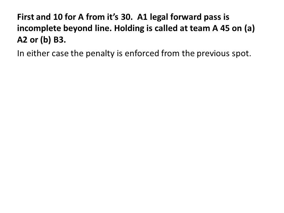 First and 10 for A from it's 30. A1 legal forward pass is incomplete beyond line.