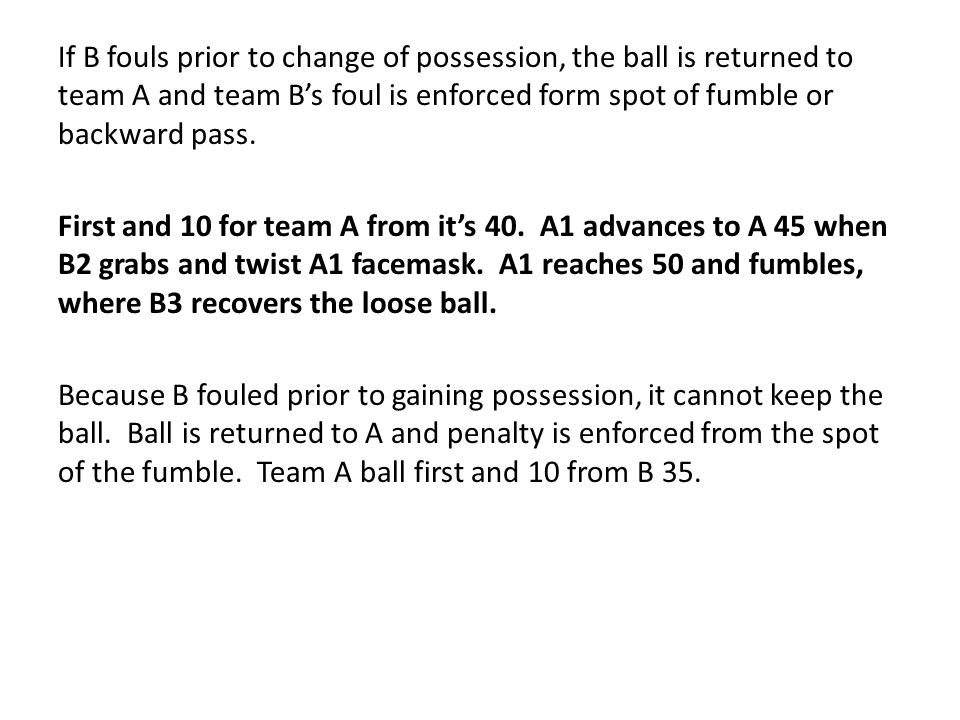 If B fouls prior to change of possession, the ball is returned to team A and team B's foul is enforced form spot of fumble or backward pass.
