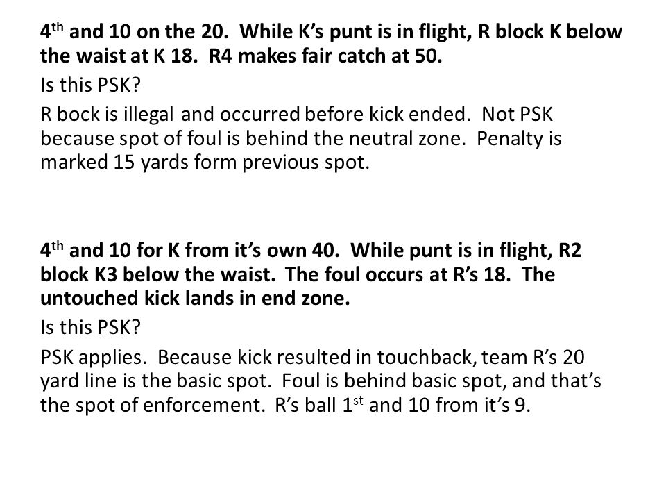 4 th and 10 on the 20. While K's punt is in flight, R block K below the waist at K 18.