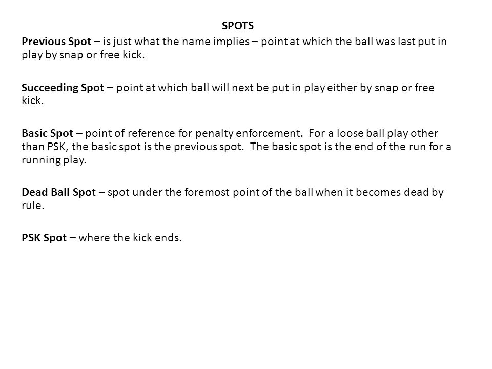 SPOTS Previous Spot – is just what the name implies – point at which the ball was last put in play by snap or free kick. Succeeding Spot – point at wh