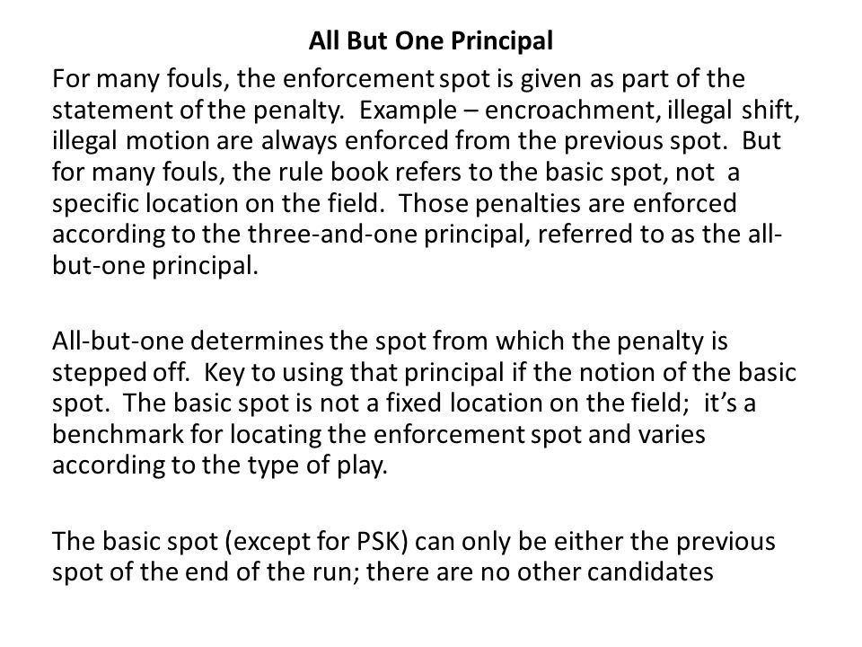 All But One Principal For many fouls, the enforcement spot is given as part of the statement of the penalty.