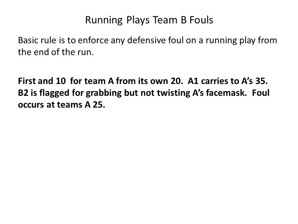 Running Plays Team B Fouls Basic rule is to enforce any defensive foul on a running play from the end of the run. First and 10 for team A from its own