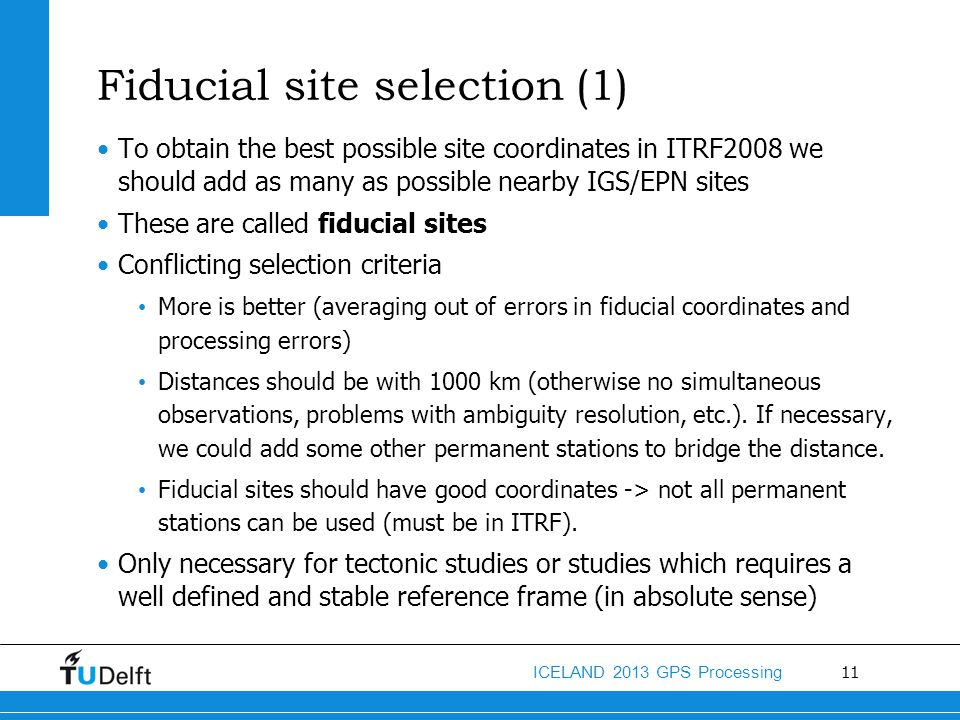 11 ICELAND 2013 GPS Processing Fiducial site selection (1) To obtain the best possible site coordinates in ITRF2008 we should add as many as possible