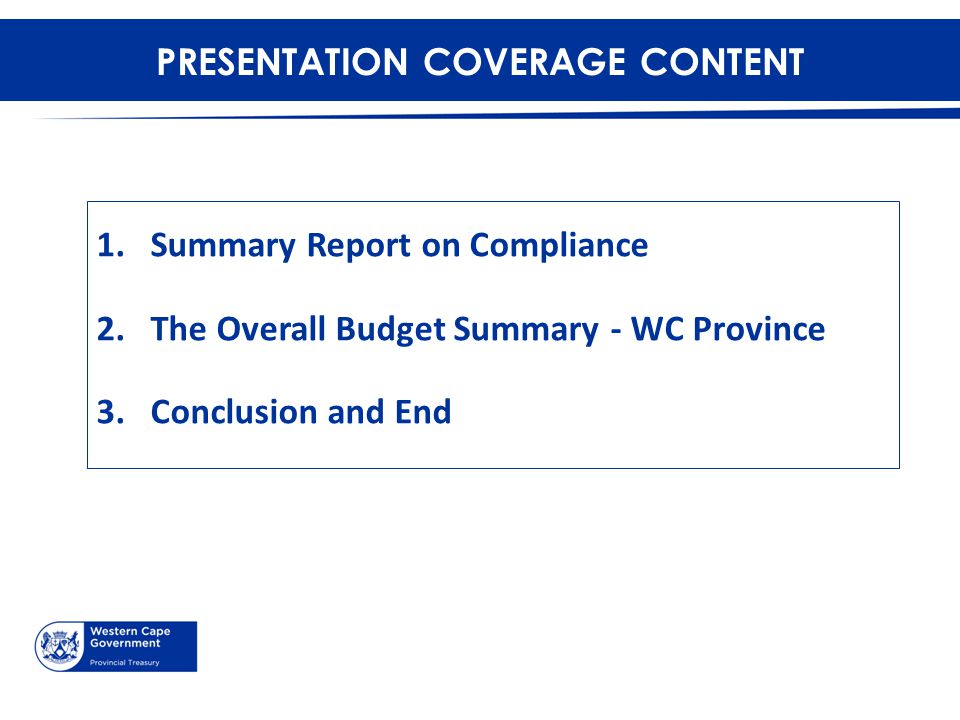 PRESENTATION COVERAGE CONTENT 1.Summary Report on Compliance 2.The Overall Budget Summary - WC Province 3.Conclusion and End