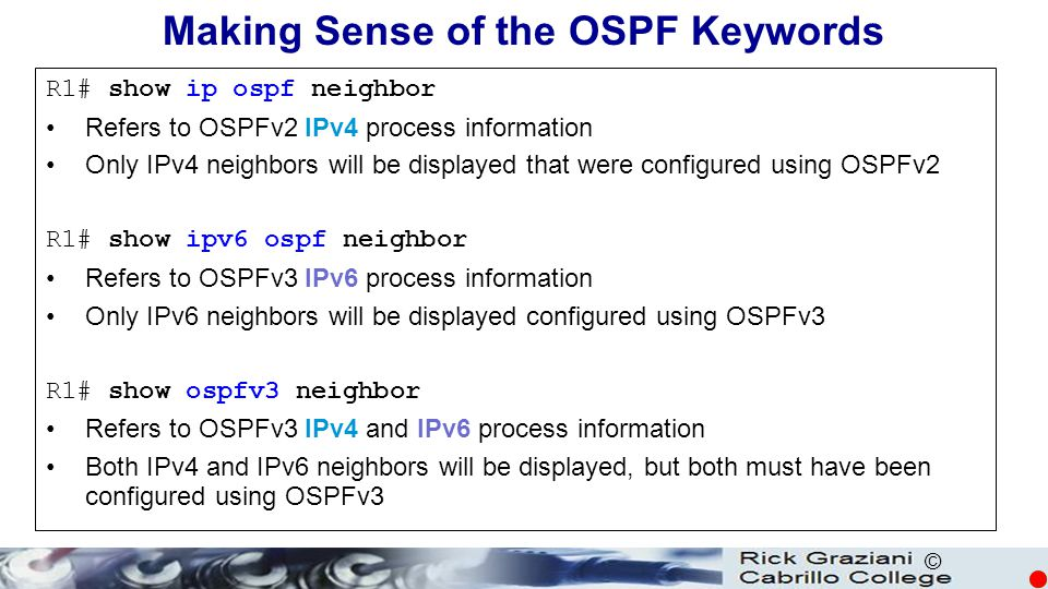 © Making Sense of the OSPF Keywords R1# show ip ospf neighbor Refers to OSPFv2 IPv4 process information Only IPv4 neighbors will be displayed that wer