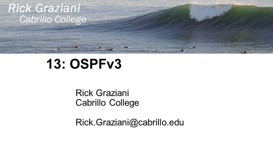 13: OSPFv3 Rick Graziani Cabrillo College Rick.Graziani@cabrillo.edu