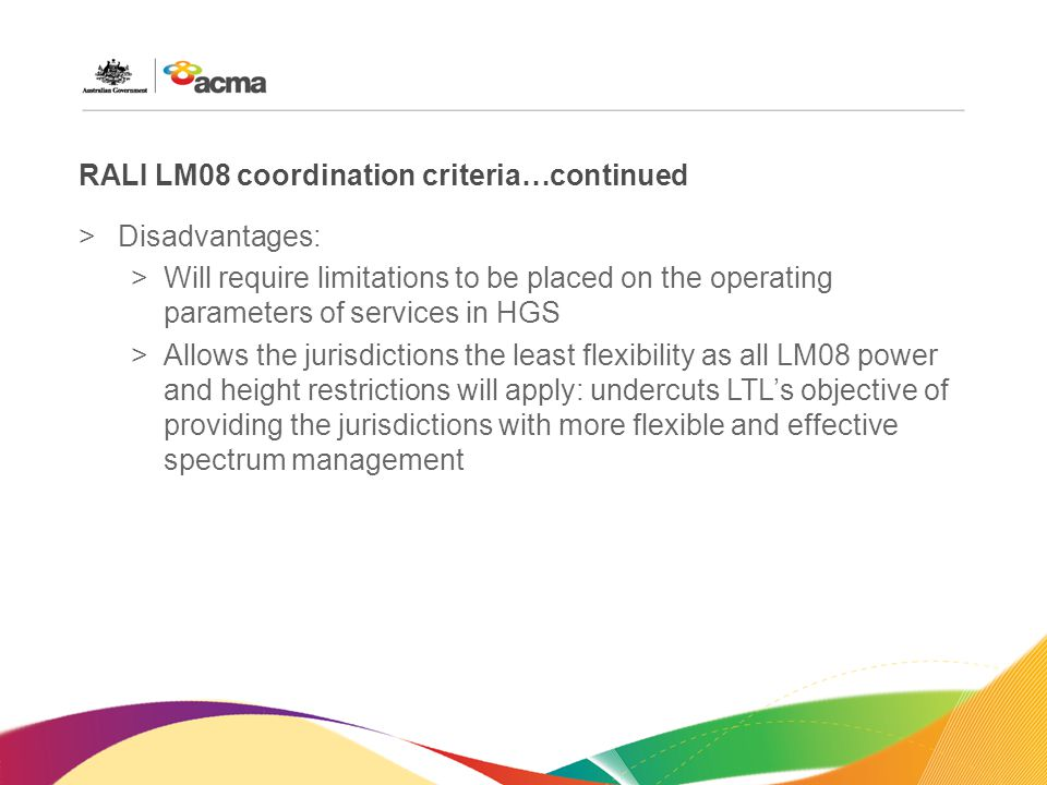 RALI LM08 coordination criteria…continued >Disadvantages: >Will require limitations to be placed on the operating parameters of services in HGS >Allows the jurisdictions the least flexibility as all LM08 power and height restrictions will apply: undercuts LTL's objective of providing the jurisdictions with more flexible and effective spectrum management