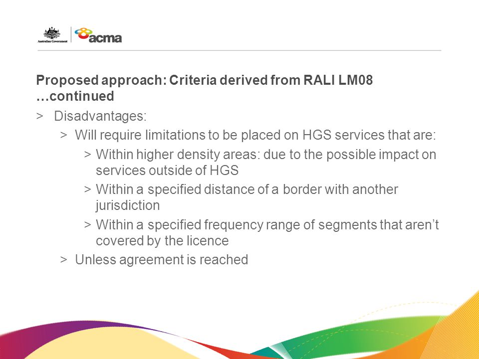 Proposed approach: Criteria derived from RALI LM08 …continued >Disadvantages: >Will require limitations to be placed on HGS services that are: >Within higher density areas: due to the possible impact on services outside of HGS >Within a specified distance of a border with another jurisdiction >Within a specified frequency range of segments that aren't covered by the licence >Unless agreement is reached