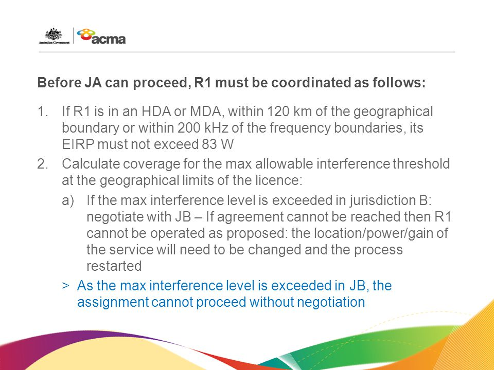 Before JA can proceed, R1 must be coordinated as follows: 1.If R1 is in an HDA or MDA, within 120 km of the geographical boundary or within 200 kHz of the frequency boundaries, its EIRP must not exceed 83 W 2.Calculate coverage for the max allowable interference threshold at the geographical limits of the licence: a)If the max interference level is exceeded in jurisdiction B: negotiate with JB – If agreement cannot be reached then R1 cannot be operated as proposed: the location/power/gain of the service will need to be changed and the process restarted >As the max interference level is exceeded in JB, the assignment cannot proceed without negotiation