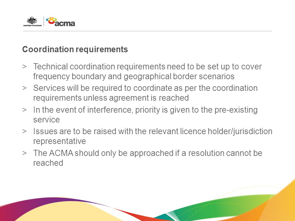 Coordination requirements >Technical coordination requirements need to be set up to cover frequency boundary and geographical border scenarios >Services will be required to coordinate as per the coordination requirements unless agreement is reached >In the event of interference, priority is given to the pre-existing service >Issues are to be raised with the relevant licence holder/jurisdiction representative >The ACMA should only be approached if a resolution cannot be reached