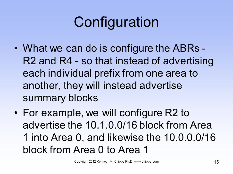 Configuration What we can do is configure the ABRs - R2 and R4 - so that instead of advertising each individual prefix from one area to another, they will instead advertise summary blocks For example, we will configure R2 to advertise the 10.1.0.0/16 block from Area 1 into Area 0, and likewise the 10.0.0.0/16 block from Area 0 to Area 1 Copyright 2012 Kenneth M.