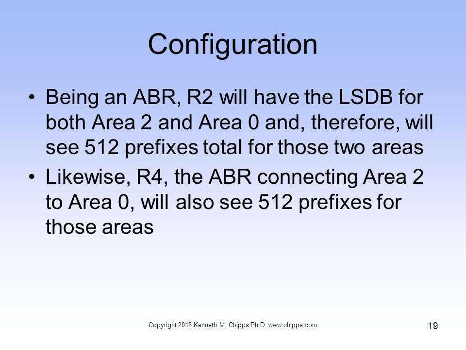 Configuration Being an ABR, R2 will have the LSDB for both Area 2 and Area 0 and, therefore, will see 512 prefixes total for those two areas Likewise, R4, the ABR connecting Area 2 to Area 0, will also see 512 prefixes for those areas Copyright 2012 Kenneth M.