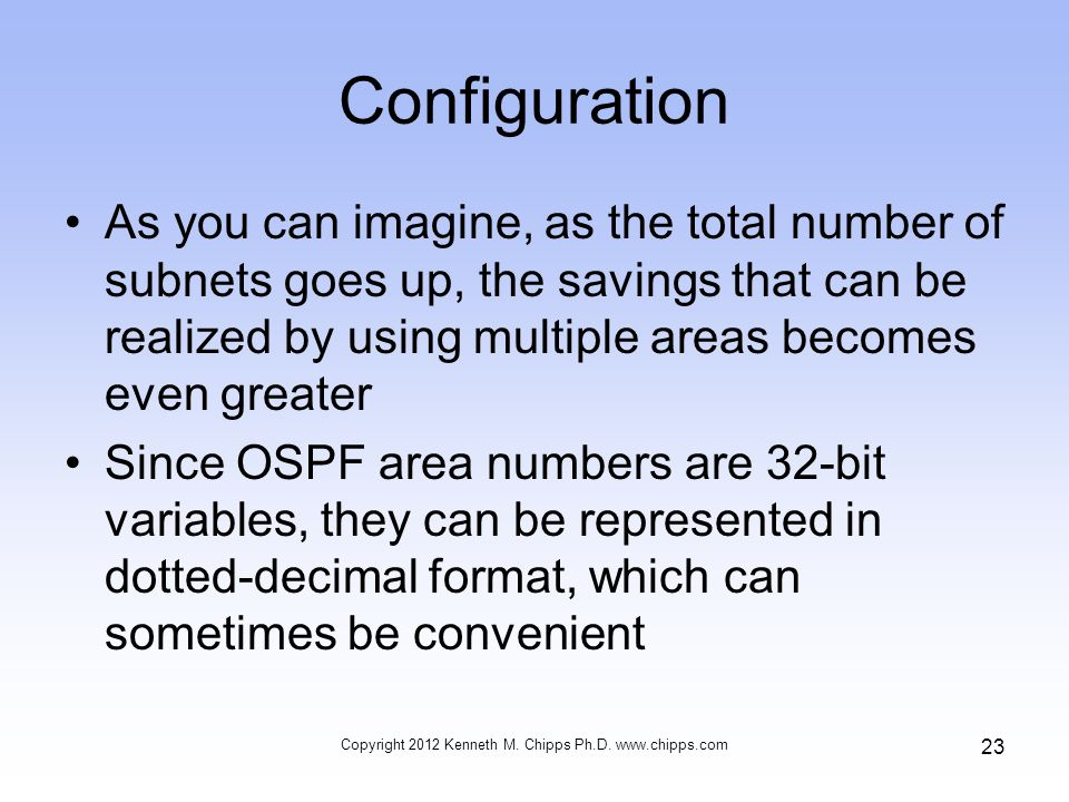 Configuration As you can imagine, as the total number of subnets goes up, the savings that can be realized by using multiple areas becomes even greater Since OSPF area numbers are 32-bit variables, they can be represented in dotted-decimal format, which can sometimes be convenient Copyright 2012 Kenneth M.