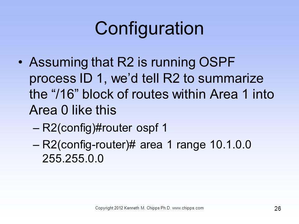Configuration Assuming that R2 is running OSPF process ID 1, we'd tell R2 to summarize the /16 block of routes within Area 1 into Area 0 like this –R2(config)#router ospf 1 –R2(config-router)# area 1 range Copyright 2012 Kenneth M.