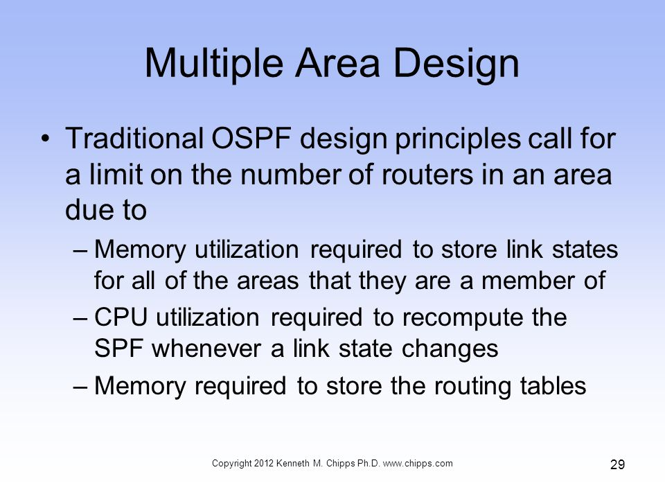 Multiple Area Design Traditional OSPF design principles call for a limit on the number of routers in an area due to –Memory utilization required to store link states for all of the areas that they are a member of –CPU utilization required to recompute the SPF whenever a link state changes –Memory required to store the routing tables Copyright 2012 Kenneth M.