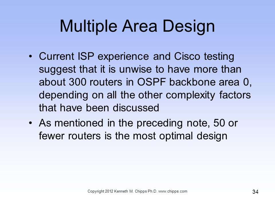 Multiple Area Design Current ISP experience and Cisco testing suggest that it is unwise to have more than about 300 routers in OSPF backbone area 0, depending on all the other complexity factors that have been discussed As mentioned in the preceding note, 50 or fewer routers is the most optimal design Copyright 2012 Kenneth M.