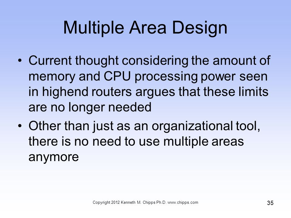 Multiple Area Design Current thought considering the amount of memory and CPU processing power seen in highend routers argues that these limits are no longer needed Other than just as an organizational tool, there is no need to use multiple areas anymore Copyright 2012 Kenneth M.