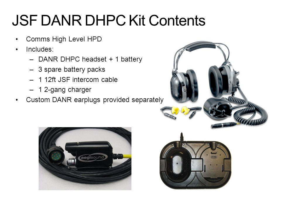 JSF DANR DHPC Kit Contents Comms High Level HPD Includes: –DANR DHPC headset + 1 battery –3 spare battery packs –1 12ft JSF intercom cable –1 2-gang c